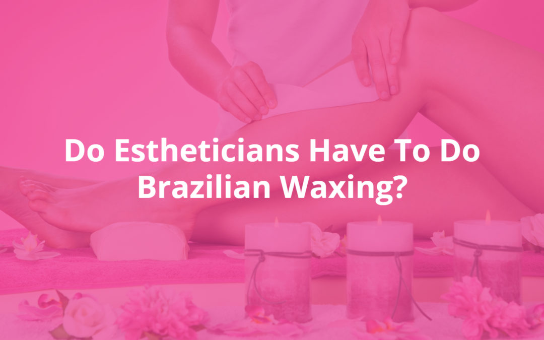 Do Estheticians Have To Do Brazilian Waxing?