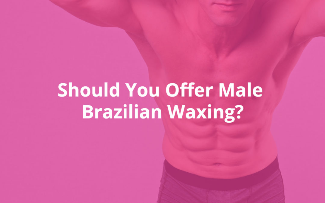 Should You Offer Male Brazilian Waxing?