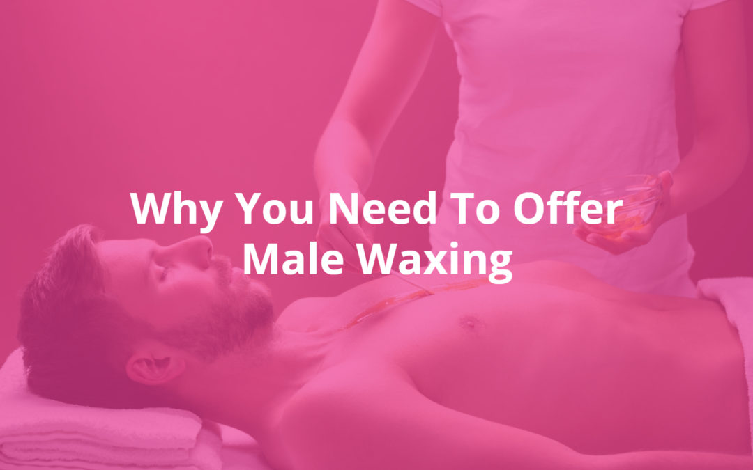 Why You Need To Offer Male Waxing