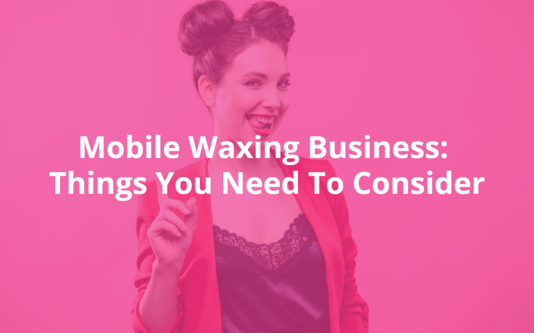 Mobile Waxing Business: Things You Need To Consider